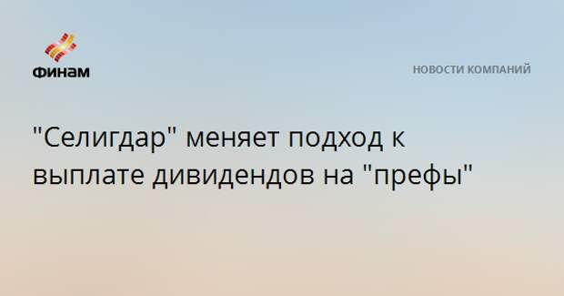 """""""Селигдар"""" меняет подход к выплате дивидендов на """"префы"""""""