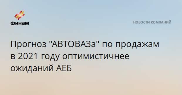 "Прогноз ""АВТОВАЗа"" по продажам в 2021 году оптимистичнее ожиданий АЕБ"