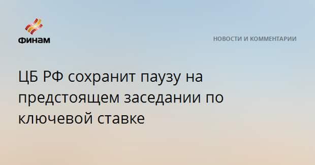 ЦБ РФ сохранит паузу на предстоящем заседании по ключевой ставке