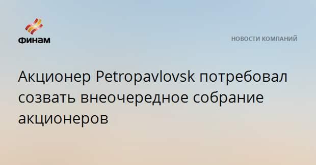 Акционер Petropavlovsk потребовал созвать внеочередное собрание акционеров