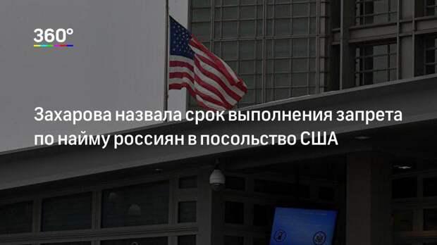 Захарова назвала срок выполнения запрета по найму россиян в посольство США