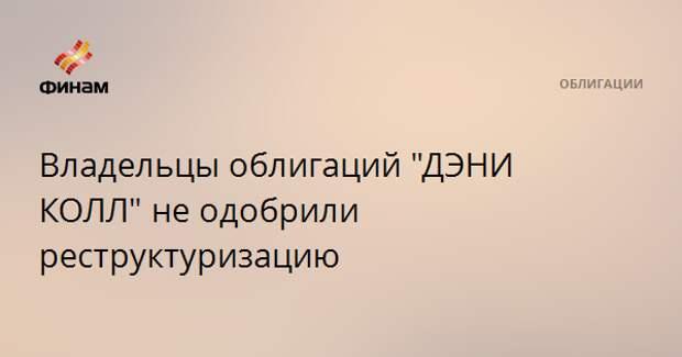 """Владельцы облигаций """"ДЭНИ КОЛЛ"""" не одобрили реструктуризацию"""