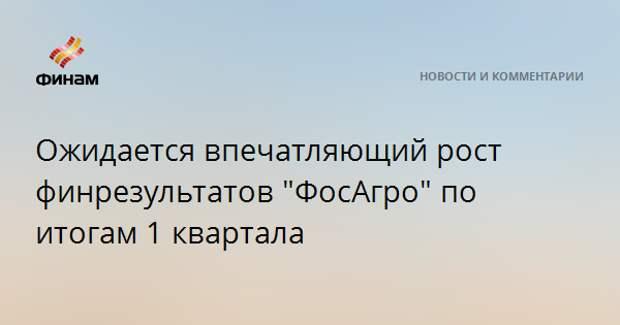"""Ожидается впечатляющий рост финрезультатов """"ФосАгро"""" по итогам 1 квартала"""