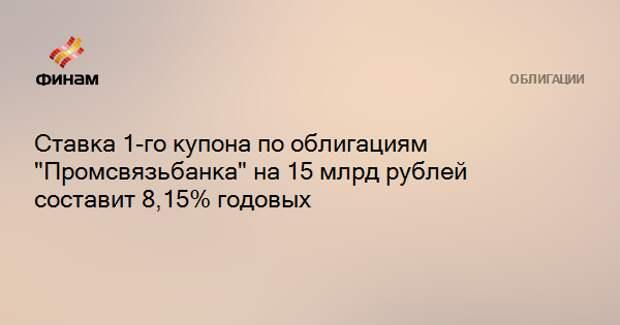 """Ставка 1-го купона по облигациям """"Промсвязьбанка"""" на 15 млрд рублей составит 8,15% годовых"""
