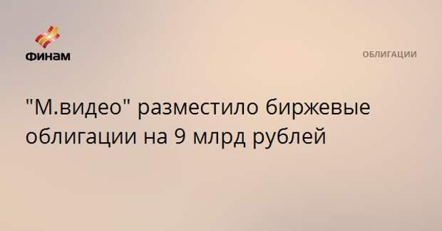 """""""М.видео"""" разместило биржевые облигации на 9 млрд рублей"""
