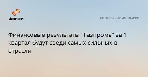 """Финансовые результаты """"Газпрома"""" за 1 квартал будут среди самых сильных в отрасли"""