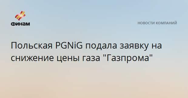 """Польская PGNiG подала заявку на снижение цены газа """"Газпрома"""""""