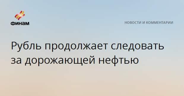 Рубль продолжает следовать за дорожающей нефтью
