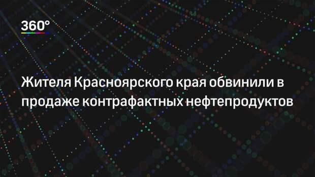Жителя Красноярского края обвинили в продаже контрафактных нефтепродуктов