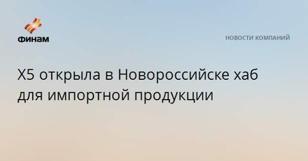 X5 открыла в Новороссийске хаб для импортной продукции