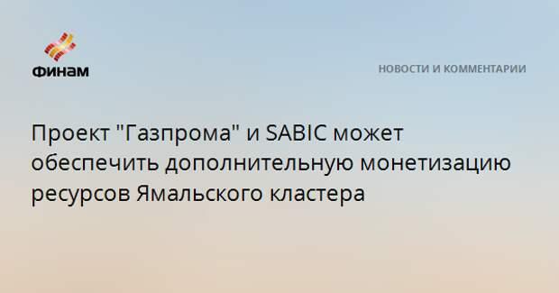 """Проект """"Газпрома"""" и SABIC может обеспечить дополнительную монетизацию ресурсов Ямальского кластера"""