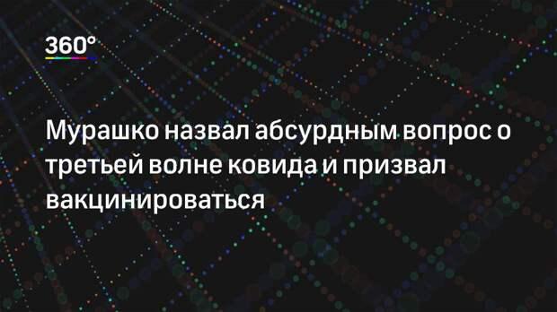 Мурашко назвал абсурдным вопрос о третьей волне ковида и призвал вакцинироваться