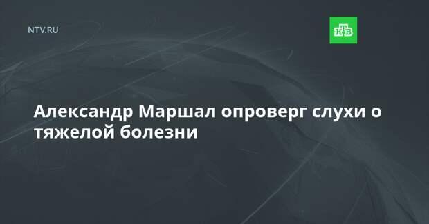 Александр Маршал опроверг слухи о тяжелой болезни