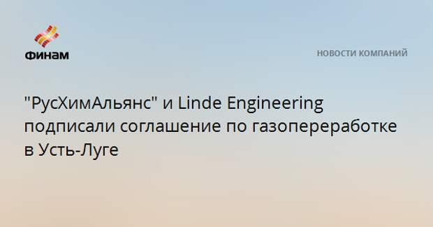 """""""РусХимАльянс"""" и Linde Engineering подписали соглашение по газопереработке в Усть-Луге"""
