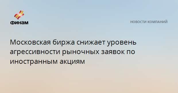 Московская биржа снижает уровень агрессивности рыночных заявок по иностранным акциям