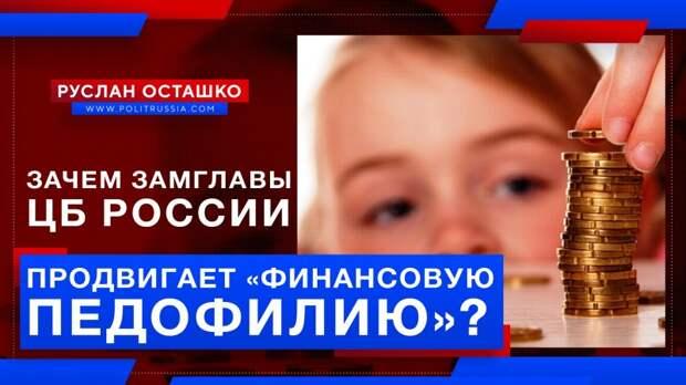 Зачем заместитель главы Центробанка России продвигает «финансовую педофилию»?