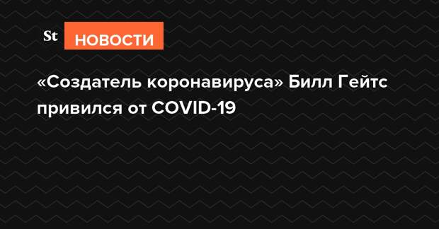 «Создатель коронавируса» Билл Гейтс привился от COVID-19
