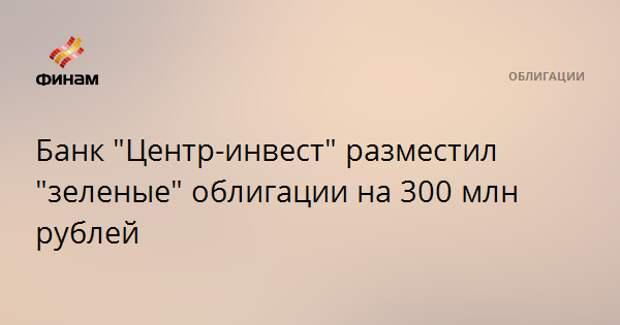 """Банк """"Центр-инвест"""" разместил """"зеленые"""" облигации на 300 млн рублей"""