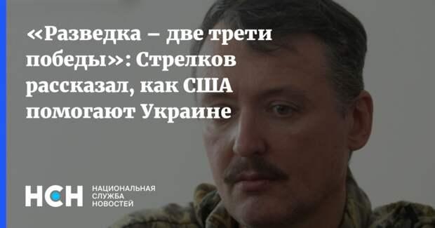 «Разведка – две трети победы»: Стрелков рассказал, как США помогают Украине