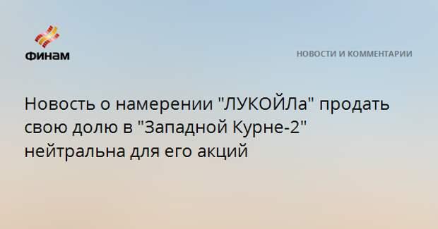 """Новость о намерении """"ЛУКОЙЛа"""" продать свою долю в """"Западной Курне-2"""" нейтральна для его акций"""