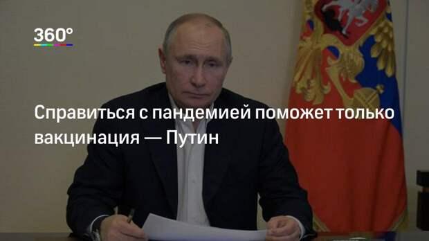 Справиться с пандемией поможет только вакцинация— Путин
