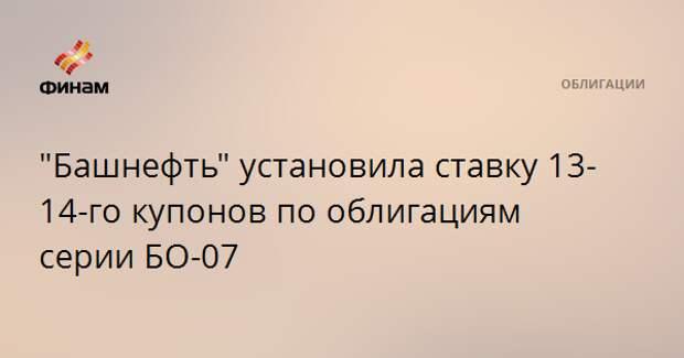 """""""Башнефть"""" установила ставку 13-14-го купонов по облигациям серии БО-07"""
