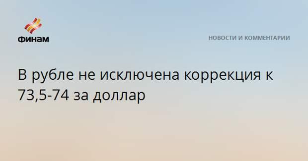 В рубле не исключена коррекция к 73,5-74 за доллар
