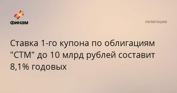 """Ставка 1-го купона по облигациям """"СТМ"""" до 10 млрд рублей составит 8,1% годовых"""