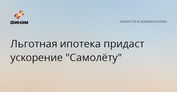 """Льготная ипотека придаст ускорение """"Самолёту"""""""