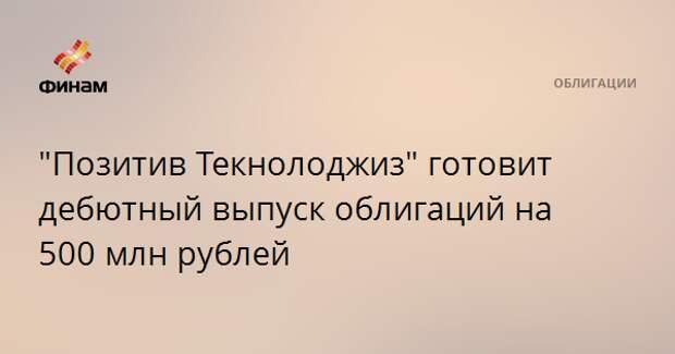"""""""Позитив Текнолоджиз"""" готовит дебютный выпуск облигаций на 500 млн рублей"""
