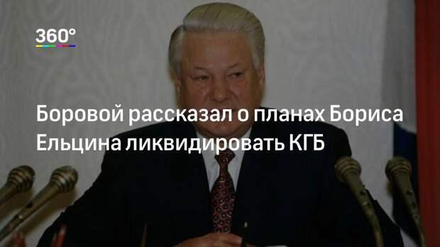 Боровой рассказал о планах Бориса Ельцина ликвидировать КГБ