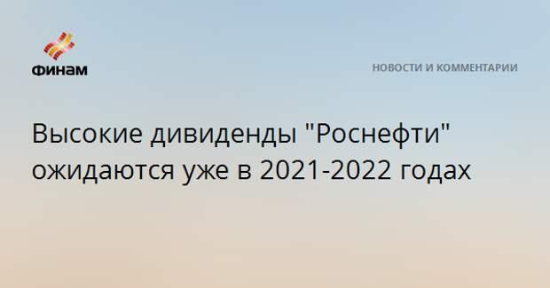 """Высокие дивиденды """"Роснефти"""" ожидаются уже в 2021-2022 годах"""