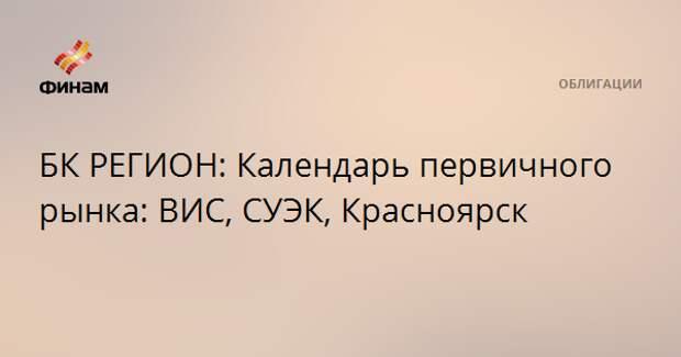 БК РЕГИОН: Календарь первичного рынка: ВИС, СУЭК, Красноярск