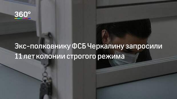 Экс-полковнику ФСБ Черкалину запросили 11 лет колонии строгого режима