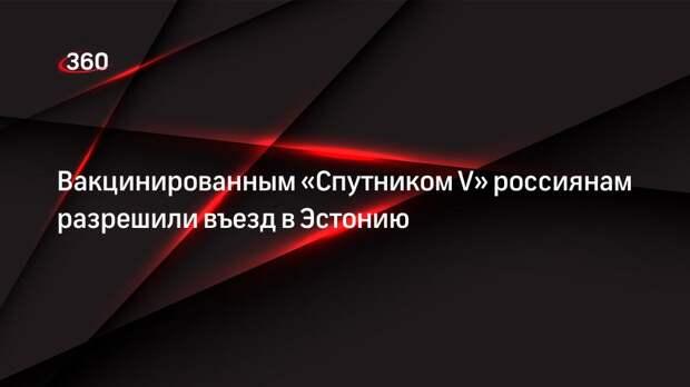 Вакцинированным «Спутником V» россиянам разрешили въезд в Эстонию