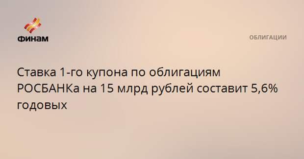 Ставка 1-го купона по облигациям РОСБАНКа на 15 млрд рублей составит 5,6% годовых