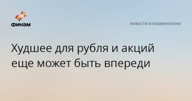 Худшее для рубля и акций еще может быть впереди