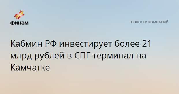 Кабмин РФ инвестирует более 21 млрд рублей в СПГ-терминал на Камчатке