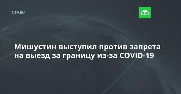Мишустин выступил против запрета на выезд за границу из-за COVID-19