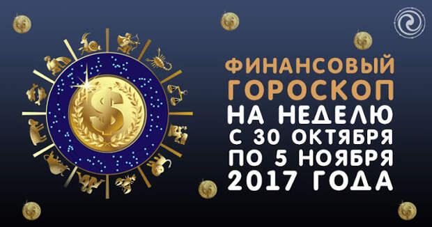 Финансовый гороскоп на неделю с 30 октября по 5 ноября 2017 года
