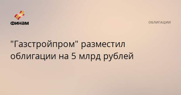 """""""Газстройпром"""" разместил облигации на 5 млрд рублей"""