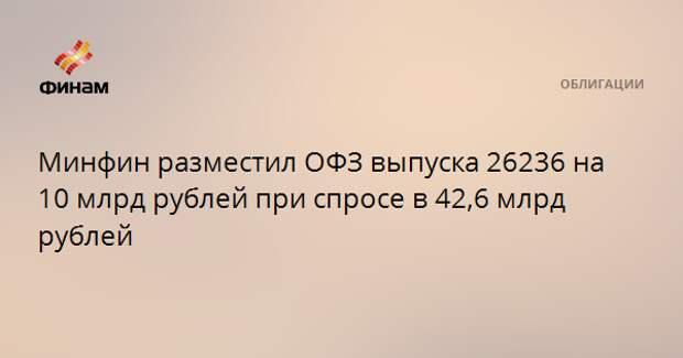 Минфин разместил ОФЗ выпуска 26236 на 10 млрд рублей при спросе в 42,6 млрд рублей