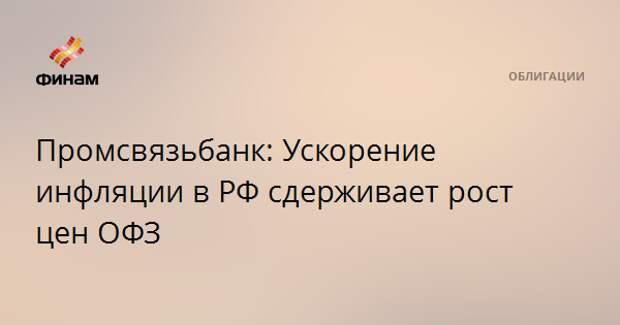 Промсвязьбанк: Ускорение инфляции в РФ сдерживает рост цен ОФЗ