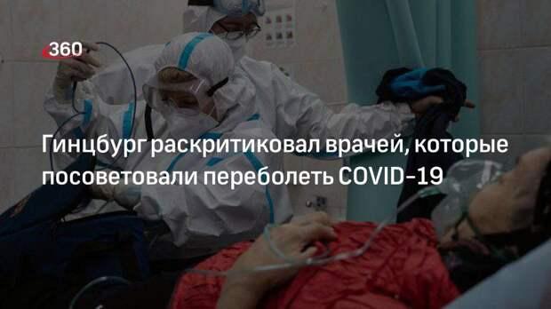 Гинцбург раскритиковал врачей, которые посоветовали переболеть COVID-19