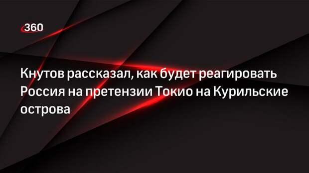 Военный историк Кнутов рассказал, что власти России будут пресекать претензии Токио на Курильские острова