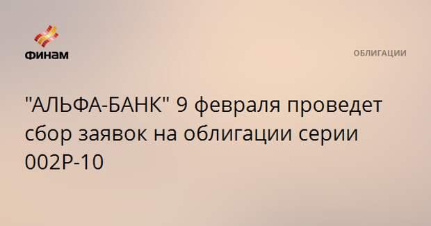 """""""АЛЬФА-БАНК"""" 9 февраля проведет сбор заявок на облигации серии 002Р-10"""
