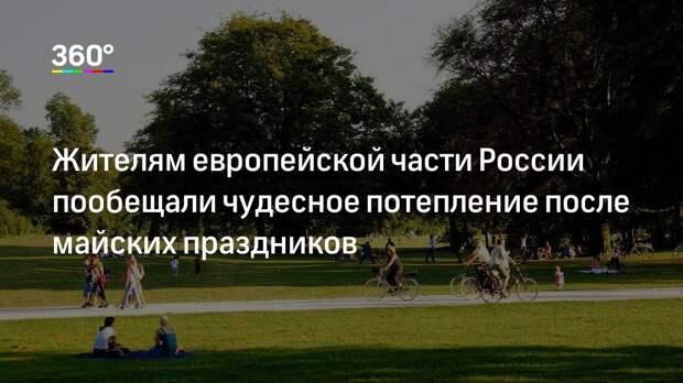 Жителям европейской части России пообещали чудесное потепление после майских праздников
