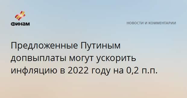 Предложенные Путиным допвыплаты могут ускорить инфляцию в 2022 году на 0,2 п.п.