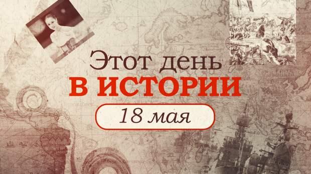 «Этот день в истории». Что произошло 18 мая, праздники, факты, люди