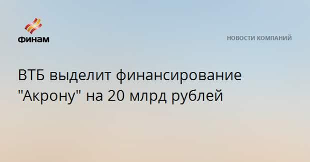 """ВТБ выделит финансирование """"Акрону"""" на 20 млрд рублей"""